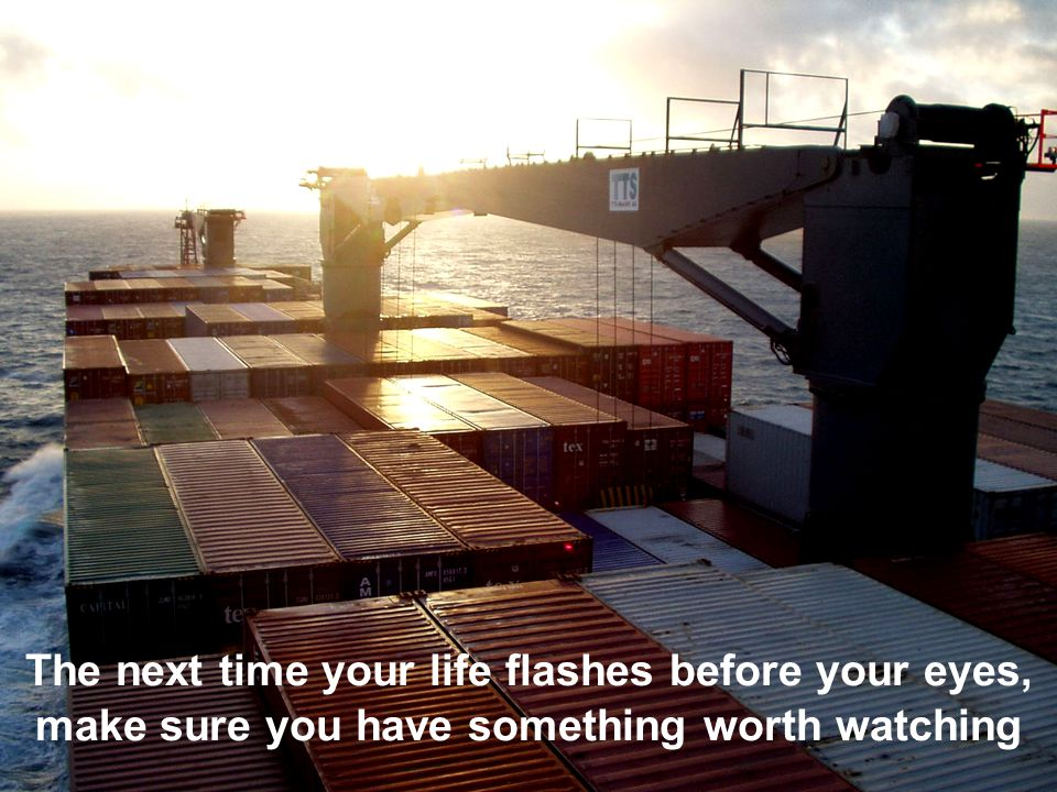 The next time your life flashes before your eyes, make sure you have something worth watching