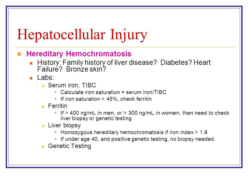 Hepatocellular Injury Hereditary Hemochromatosis History: Family history of liver disease? Diabetes? Heart Failure? Bronze skin? Labs: Serum iron, TIB