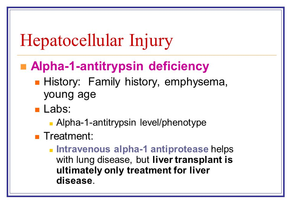 Alpha-1-antitrypsin deficiency History: Family history, emphysema, young age Labs: Alpha-1-antitrypsin level/phenotype Treatment: Intravenous alpha-1