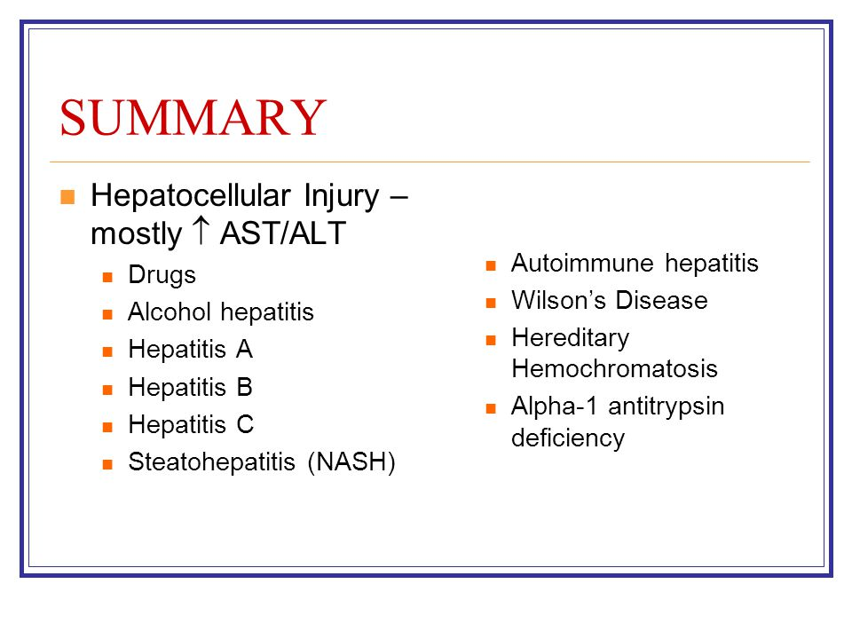 SUMMARY Hepatocellular Injury – mostly  AST/ALT Drugs Alcohol hepatitis Hepatitis A Hepatitis B Hepatitis C Steatohepatitis (NASH) Autoimmune hepatit