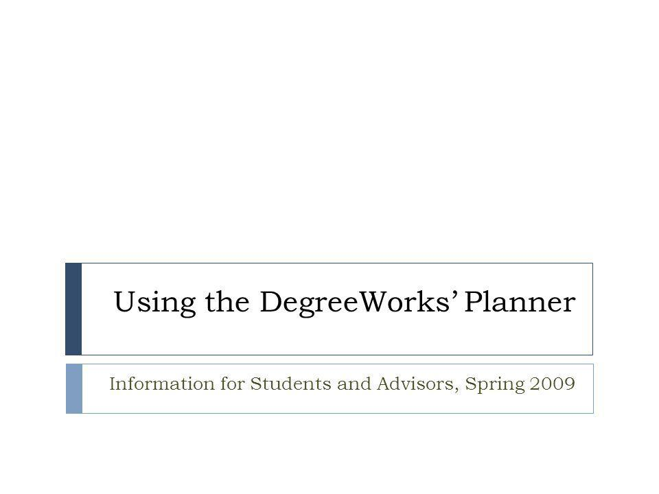 Using the DegreeWorks' Planner Information for Students and Advisors, Spring 2009