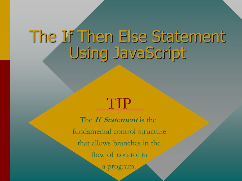 The If Then Else Statement Using JavaScript TIP The If Statement is the fundamental control structure that allows branches in the flow of control in a