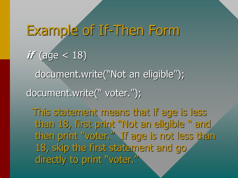 Example of If-Then Form if (age < 18) document.write( Not an eligible ); document.write( voter. ); This statement means that if age is less than 18, first print Not an eligible and then print voter. If age is not less than 18, skip the first statement and go directly to print voter. This statement means that if age is less than 18, first print Not an eligible and then print voter. If age is not less than 18, skip the first statement and go directly to print voter.