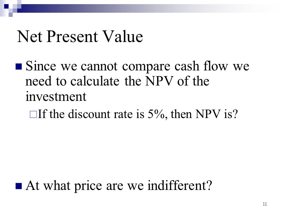 11 Net Present Value Since we cannot compare cash flow we need to calculate the NPV of the investment  If the discount rate is 5%, then NPV is? At wh