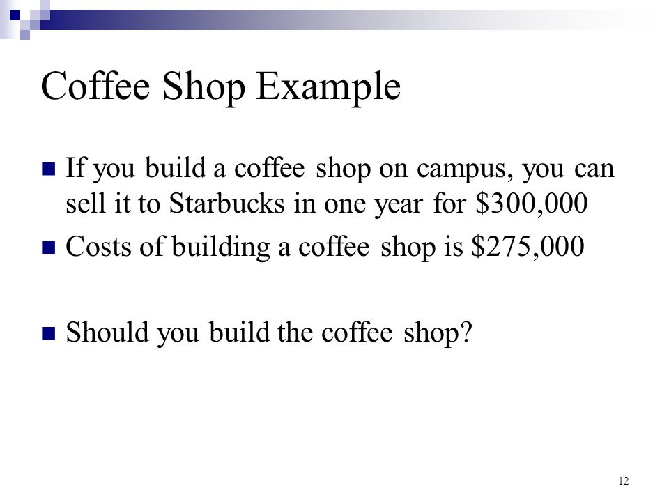 12 Coffee Shop Example If you build a coffee shop on campus, you can sell it to Starbucks in one year for $300,000 Costs of building a coffee shop is