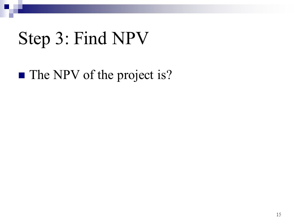 15 Step 3: Find NPV The NPV of the project is?