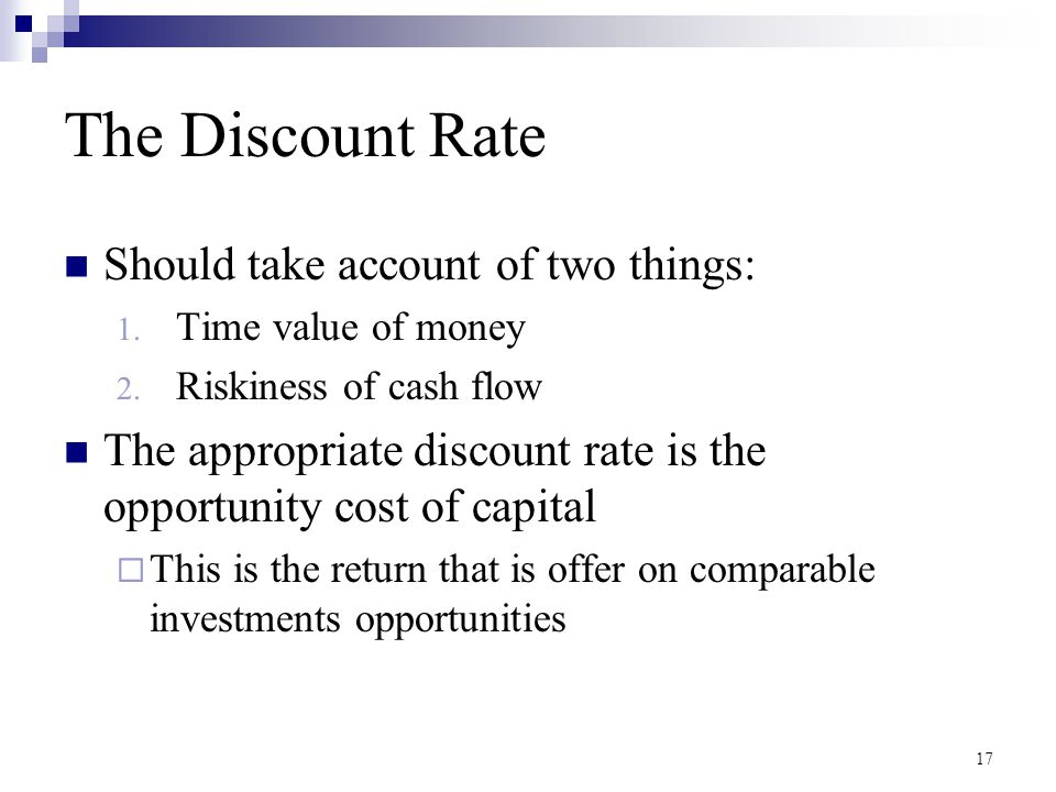 17 The Discount Rate Should take account of two things: 1. Time value of money 2. Riskiness of cash flow The appropriate discount rate is the opportun