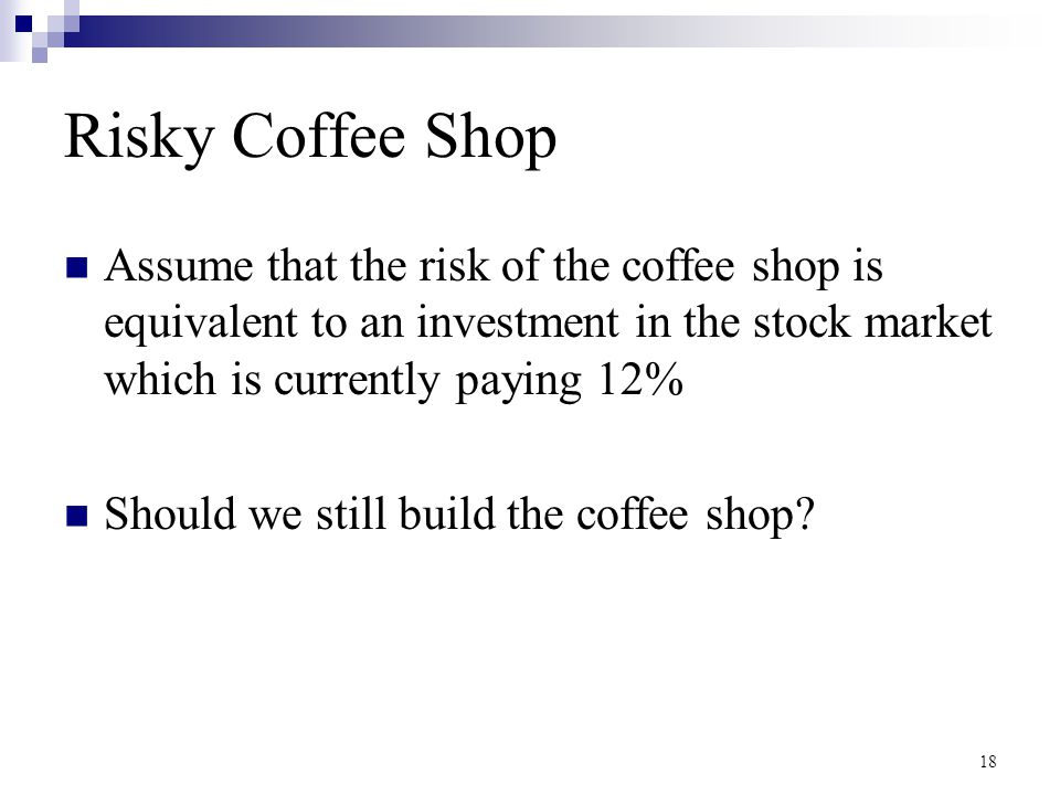 18 Risky Coffee Shop Assume that the risk of the coffee shop is equivalent to an investment in the stock market which is currently paying 12% Should w