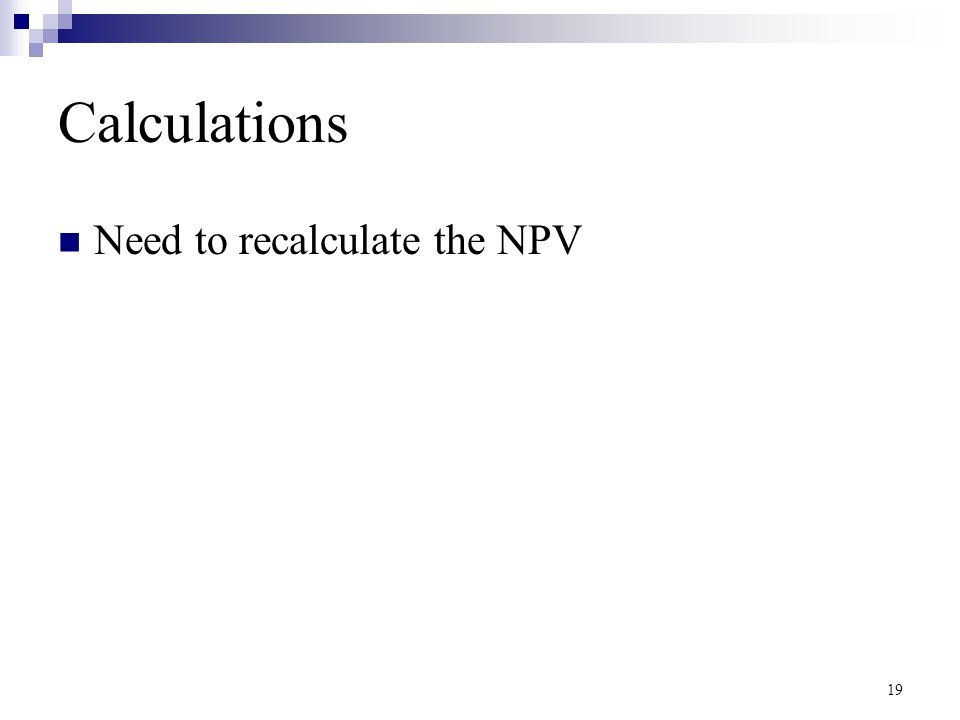 19 Calculations Need to recalculate the NPV
