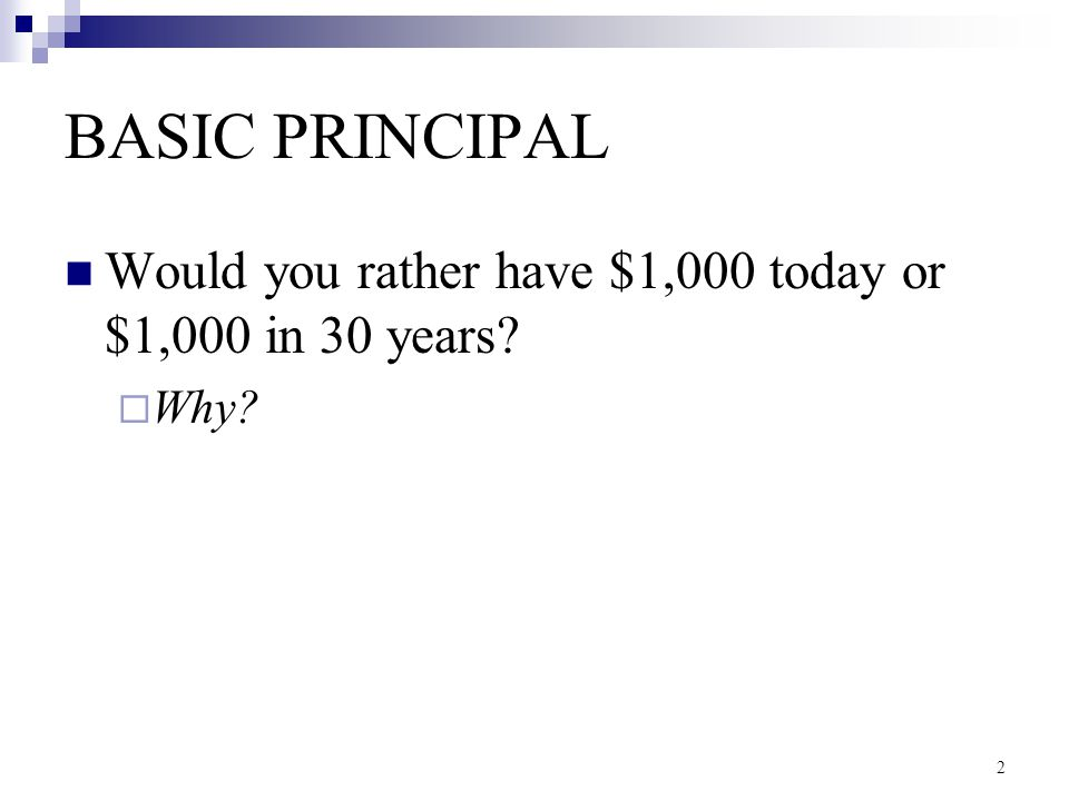 2 BASIC PRINCIPAL Would you rather have $1,000 today or $1,000 in 30 years?  Why?