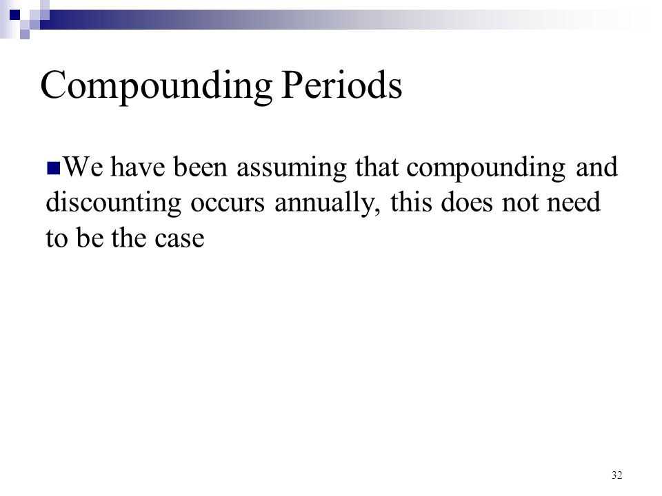 32 Compounding Periods We have been assuming that compounding and discounting occurs annually, this does not need to be the case