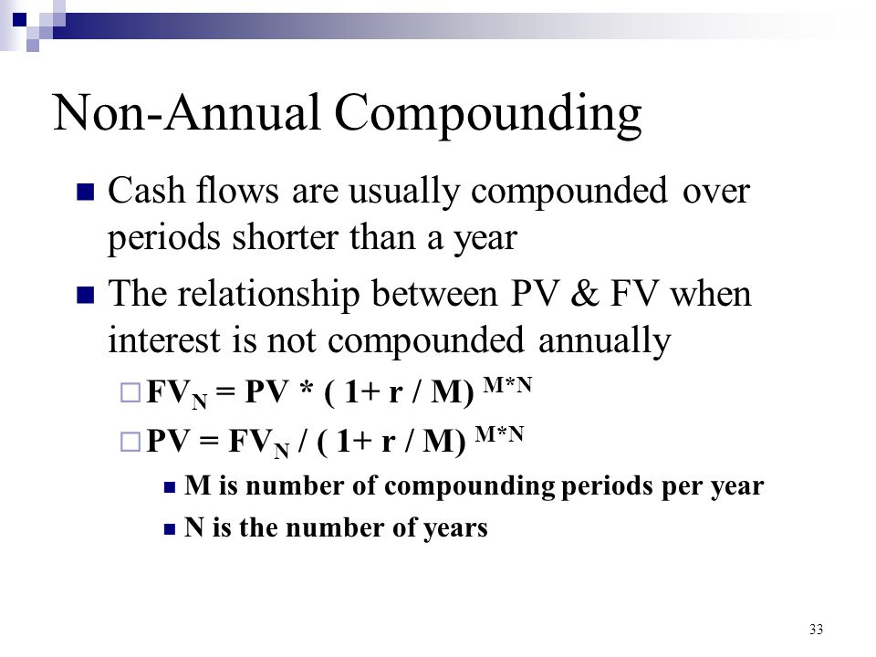 33 Non-Annual Compounding Cash flows are usually compounded over periods shorter than a year The relationship between PV & FV when interest is not com