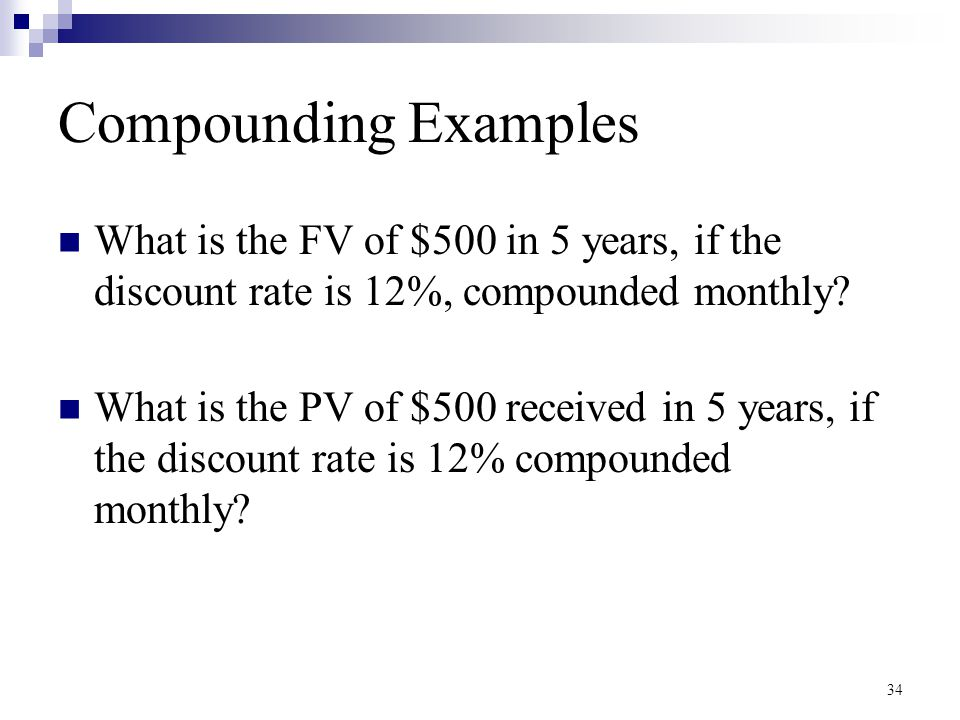 34 Compounding Examples What is the FV of $500 in 5 years, if the discount rate is 12%, compounded monthly? What is the PV of $500 received in 5 years