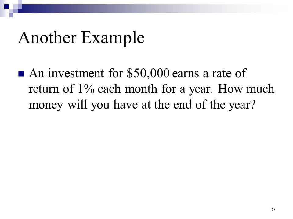 Another Example An investment for $50,000 earns a rate of return of 1% each month for a year. How much money will you have at the end of the year? 35