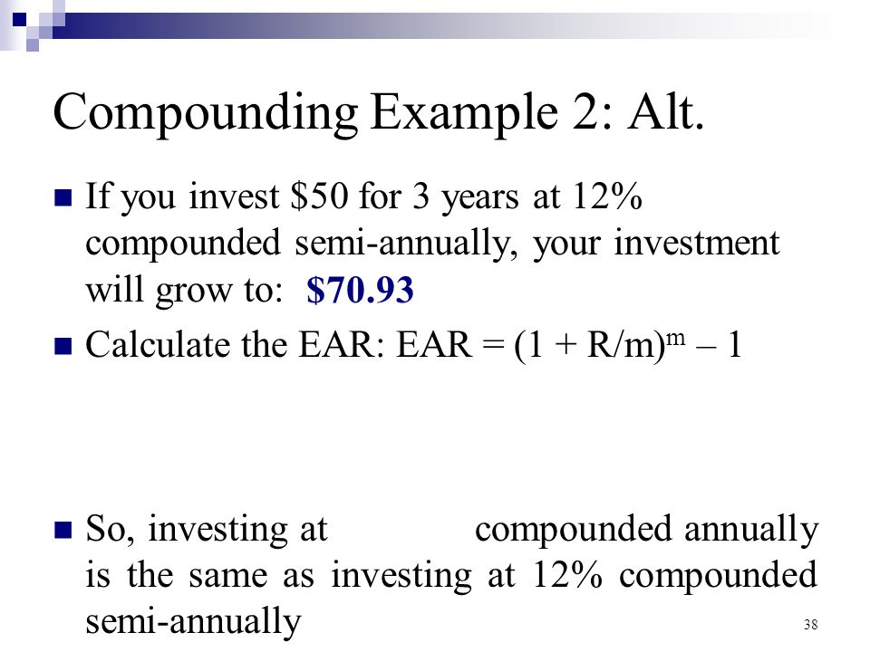 Compounding Example 2: Alt. If you invest $50 for 3 years at 12% compounded semi-annually, your investment will grow to: Calculate the EAR: EAR = (1 +