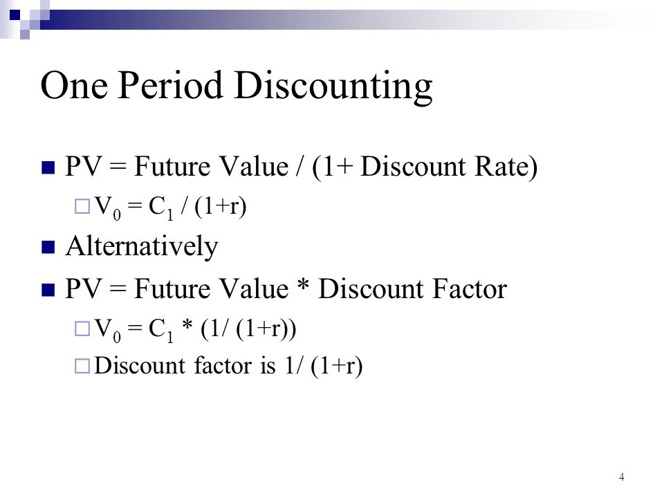 4 One Period Discounting PV = Future Value / (1+ Discount Rate)  V 0 = C 1 / (1+r) Alternatively PV = Future Value * Discount Factor  V 0 = C 1 * (1