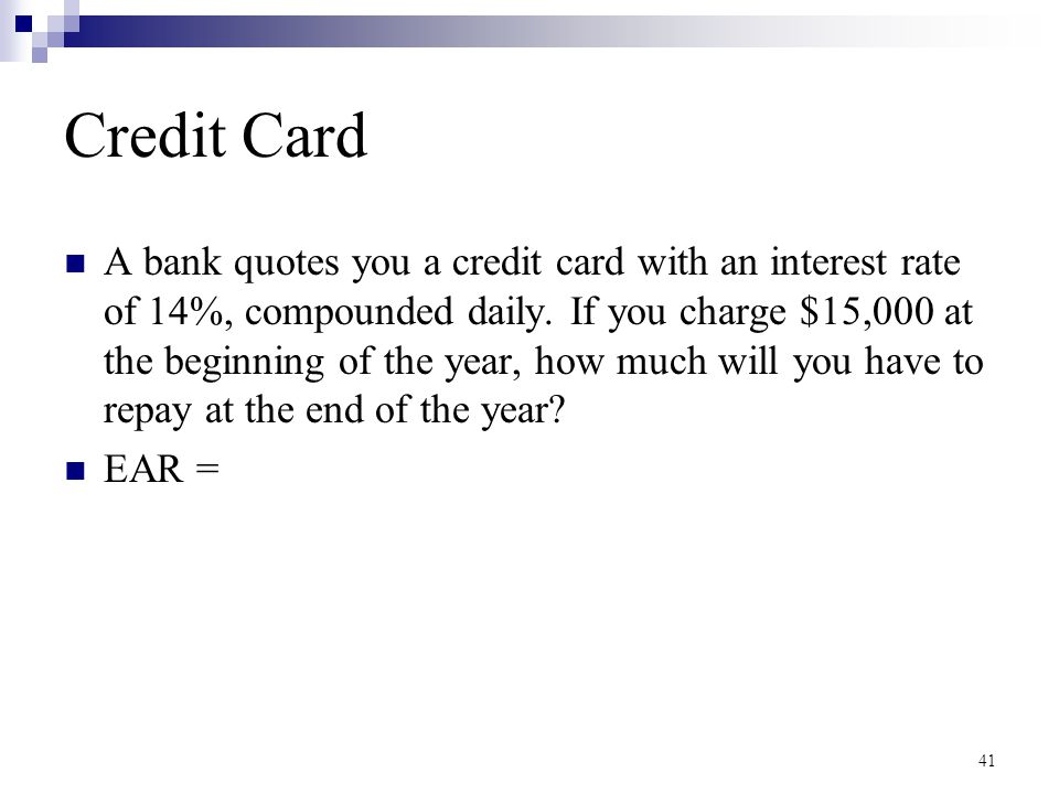 Credit Card A bank quotes you a credit card with an interest rate of 14%, compounded daily. If you charge $15,000 at the beginning of the year, how mu