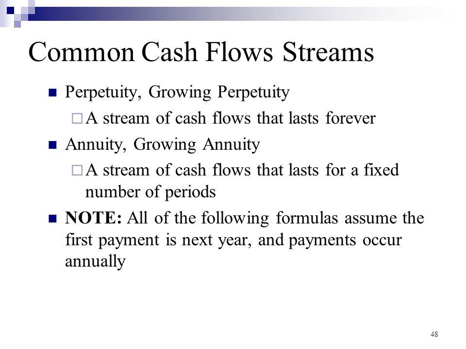 48 Common Cash Flows Streams Perpetuity, Growing Perpetuity  A stream of cash flows that lasts forever Annuity, Growing Annuity  A stream of cash fl