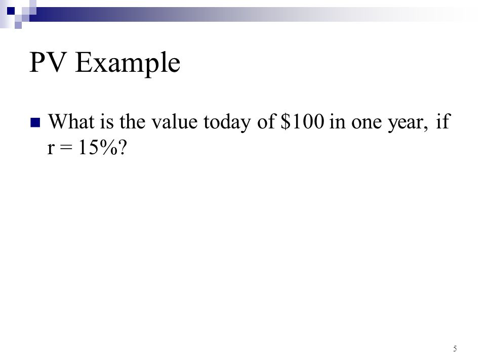 5 PV Example What is the value today of $100 in one year, if r = 15%?