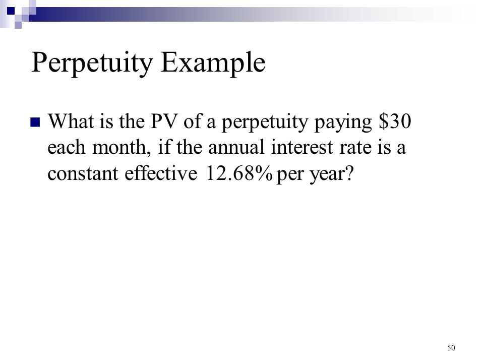 Perpetuity Example What is the PV of a perpetuity paying $30 each month, if the annual interest rate is a constant effective 12.68% per year? 50