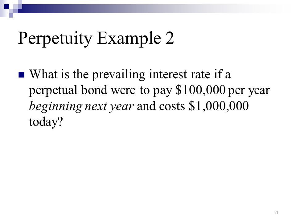 Perpetuity Example 2 What is the prevailing interest rate if a perpetual bond were to pay $100,000 per year beginning next year and costs $1,000,000 t