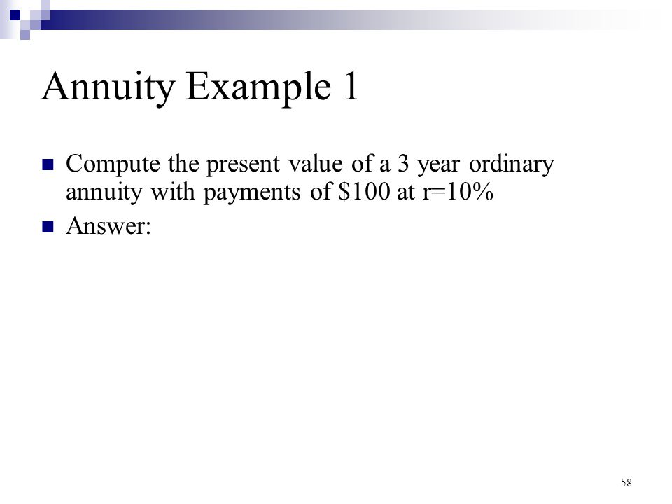 58 Annuity Example 1 Compute the present value of a 3 year ordinary annuity with payments of $100 at r=10% Answer: