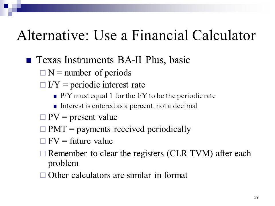 59 Alternative: Use a Financial Calculator Texas Instruments BA-II Plus, basic  N = number of periods  I/Y = periodic interest rate P/Y must equal 1
