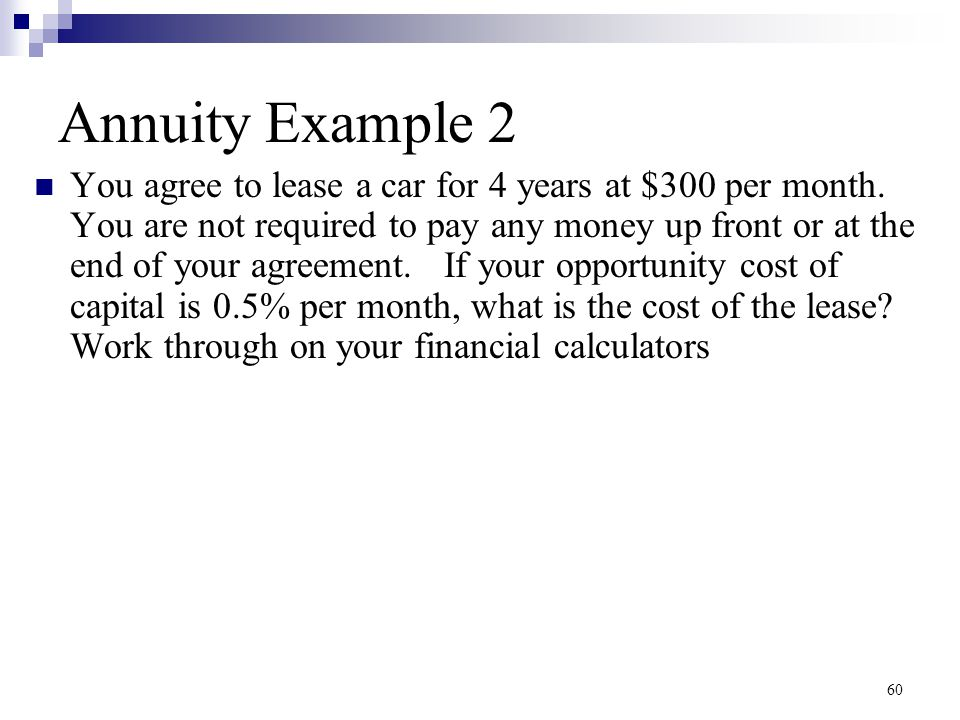 60 Annuity Example 2 You agree to lease a car for 4 years at $300 per month. You are not required to pay any money up front or at the end of your agre