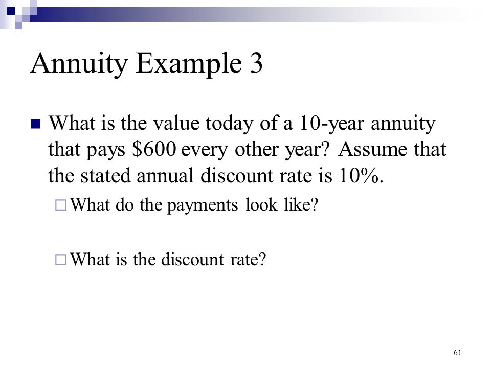 61 Annuity Example 3 What is the value today of a 10-year annuity that pays $600 every other year? Assume that the stated annual discount rate is 10%.