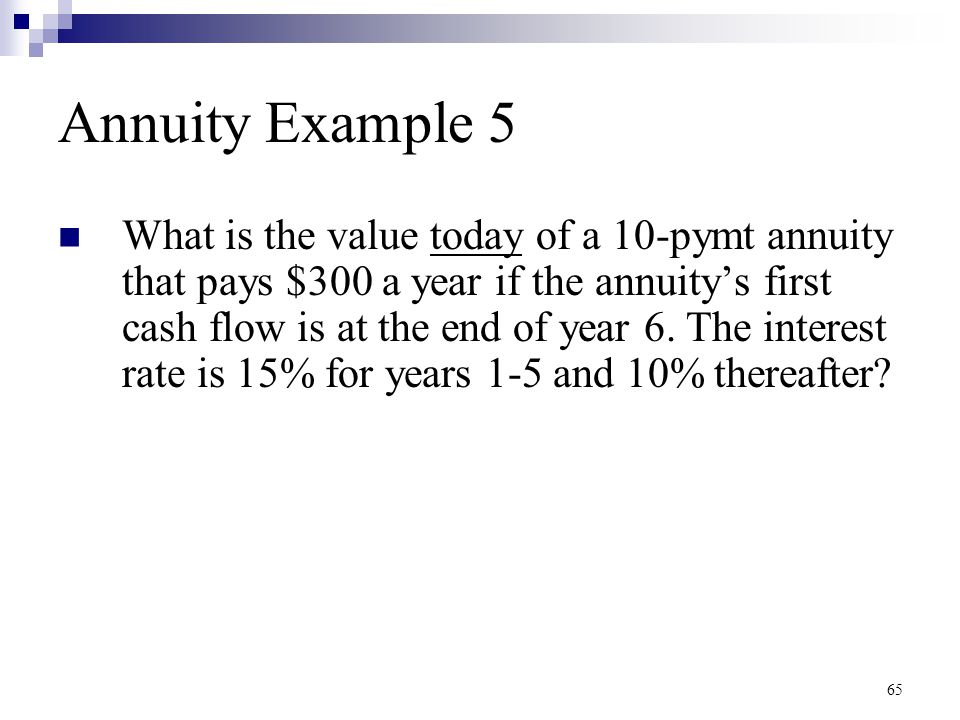 65 Annuity Example 5 What is the value today of a 10-pymt annuity that pays $300 a year if the annuity's first cash flow is at the end of year 6. The