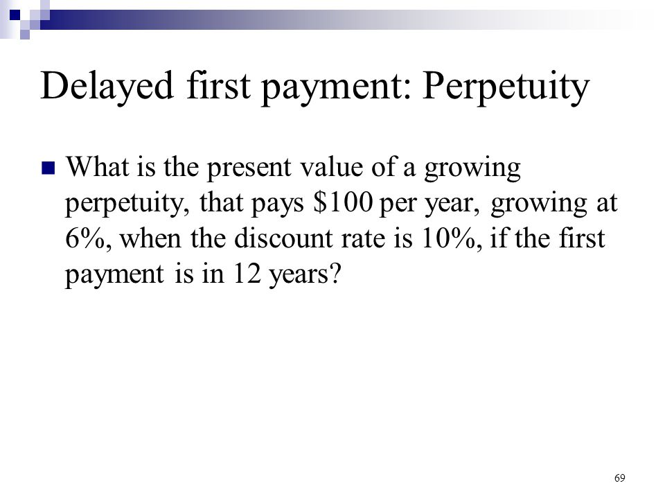 69 Delayed first payment: Perpetuity What is the present value of a growing perpetuity, that pays $100 per year, growing at 6%, when the discount rate