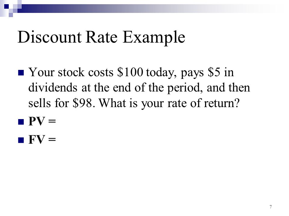 Discount Rate Example Your stock costs $100 today, pays $5 in dividends at the end of the period, and then sells for $98. What is your rate of return?