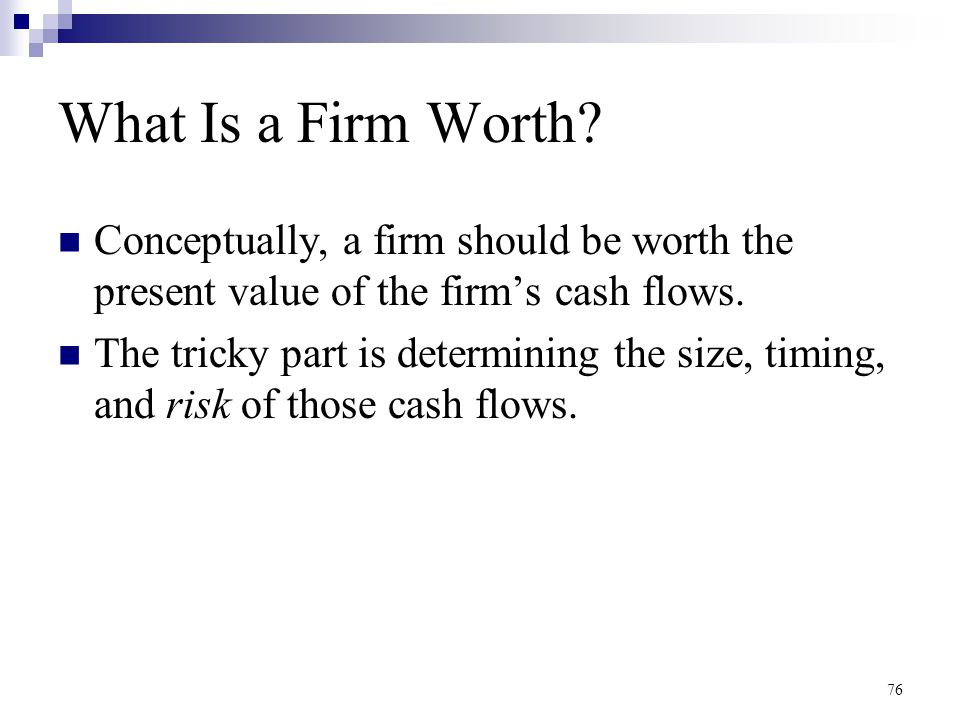 76 What Is a Firm Worth? Conceptually, a firm should be worth the present value of the firm's cash flows. The tricky part is determining the size, tim