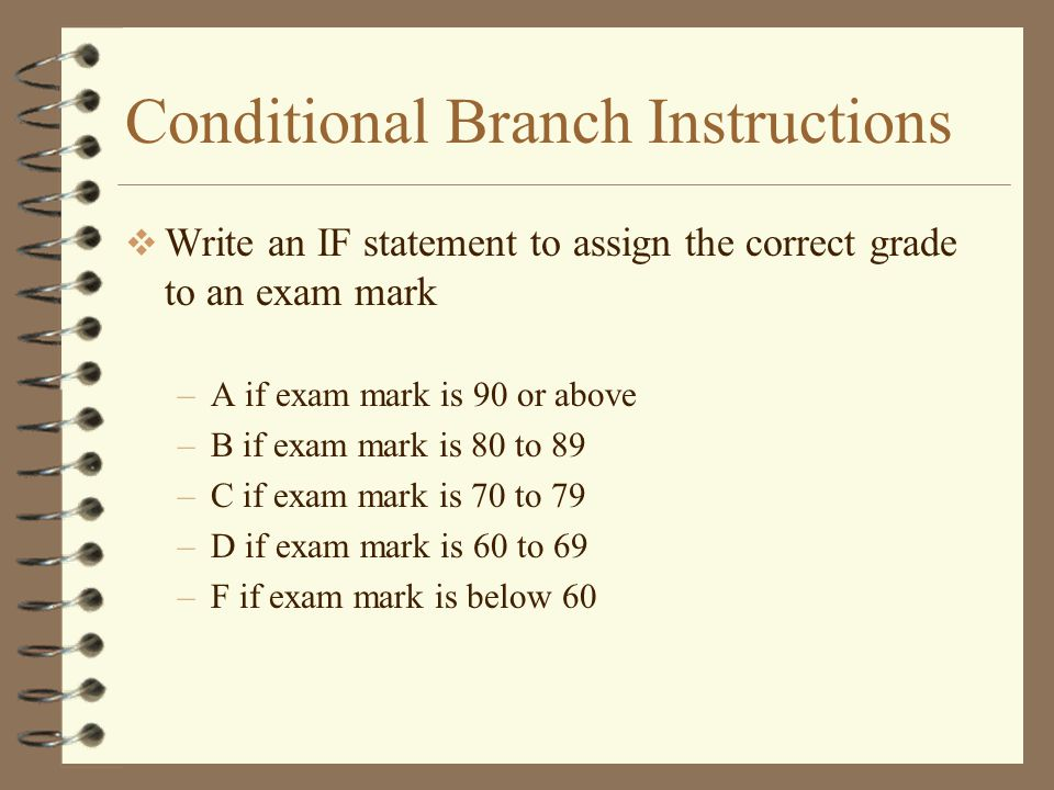 Conditional Branch Instructions  Write an IF statement to assign the correct grade to an exam mark –A if exam mark is 90 or above –B if exam mark is 80 to 89 –C if exam mark is 70 to 79 –D if exam mark is 60 to 69 –F if exam mark is below 60
