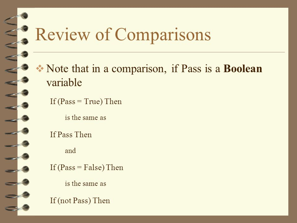 Review of Comparisons  Note that in a comparison, if Pass is a Boolean variable If (Pass = True) Then is the same as If Pass Then and If (Pass = False) Then is the same as If (not Pass) Then
