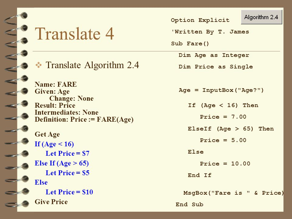 Translate 4  Translate Algorithm 2.4 Name: FARE Given: Age Change: None Result: Price Intermediates: None Definition: Price := FARE(Age) Get Age If (Age < 16) Let Price = $7 Else If (Age > 65) Let Price = $5 Else Let Price = $10 Give Price Option Explicit Written By T.