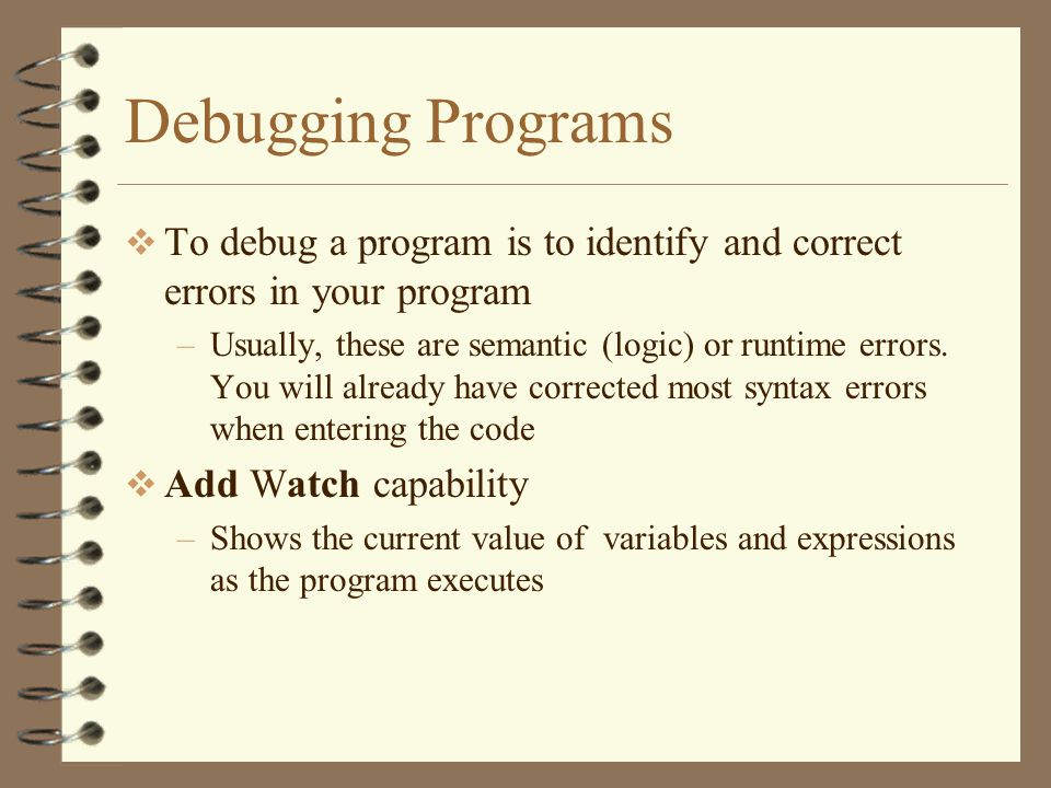Debugging Programs  To debug a program is to identify and correct errors in your program –Usually, these are semantic (logic) or runtime errors.