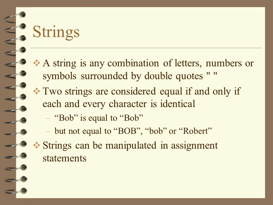 Strings  A string is any combination of letters, numbers or symbols surrounded by double quotes  Two strings are considered equal if and only if each and every character is identical – Bob is equal to Bob –but not equal to BOB , bob or Robert  Strings can be manipulated in assignment statements