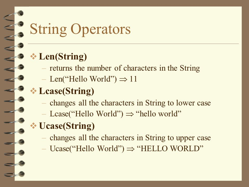  Len(String) –returns the number of characters in the String –Len( Hello World )  11  Lcase(String) –changes all the characters in String to lower case –Lcase( Hello World )  hello world  Ucase(String) –changes all the characters in String to upper case –Ucase( Hello World )  HELLO WORLD