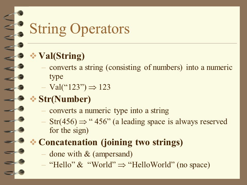 String Operators  Val(String) –converts a string (consisting of numbers) into a numeric type –Val( 123 )  123  Str(Number) –converts a numeric type into a string –Str(456)  456 (a leading space is always reserved for the sign)  Concatenation (joining two strings) –done with & (ampersand) – Hello & World  HelloWorld (no space)
