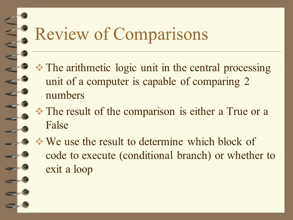 Review of Comparisons  Comparisons can be made on both numeric and string data types  The comparison operators in Visual Basic are –< Less Than –> Greater Than –= Equal –<= Less Than or Equal –>= Greater Than or Equal –<> Not Equal