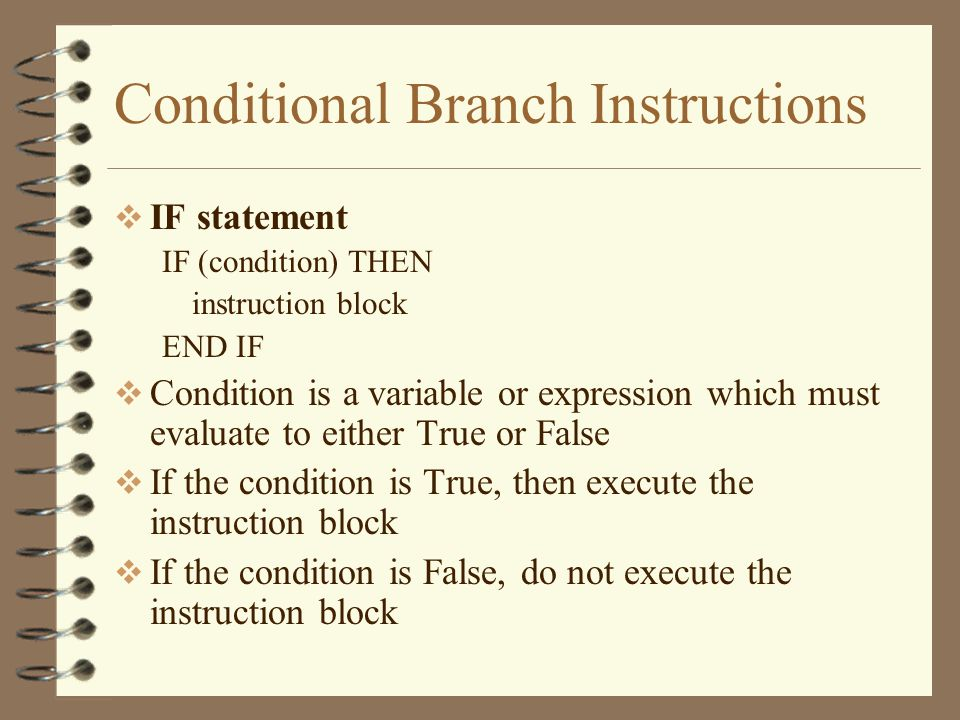 Conditional Branch Instructions  IF statement IF (condition) THEN instruction block END IF  Condition is a variable or expression which must evaluate to either True or False  If the condition is True, then execute the instruction block  If the condition is False, do not execute the instruction block