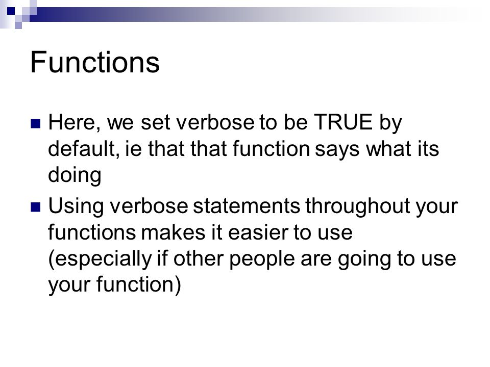 Functions Here, we set verbose to be TRUE by default, ie that that function says what its doing Using verbose statements throughout your functions makes it easier to use (especially if other people are going to use your function)
