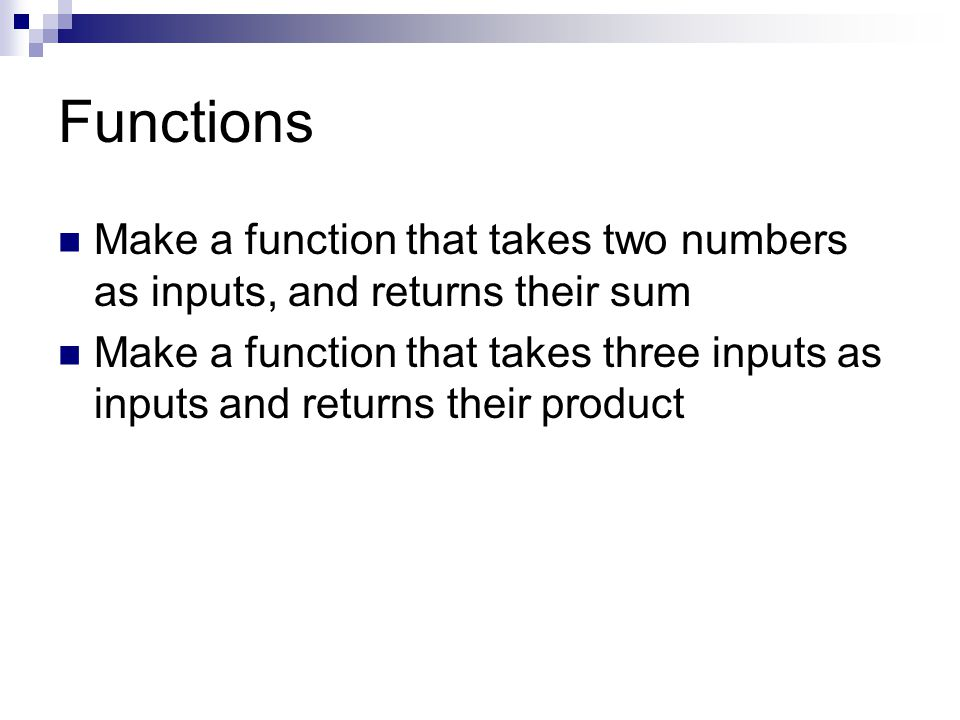 Functions Make a function that takes two numbers as inputs, and returns their sum Make a function that takes three inputs as inputs and returns their product