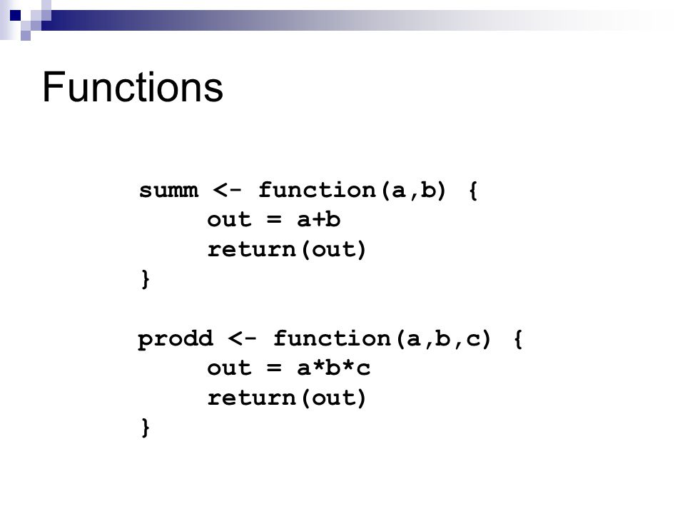 Functions summ <- function(a,b) { out = a+b return(out) } prodd <- function(a,b,c) { out = a*b*c return(out) }