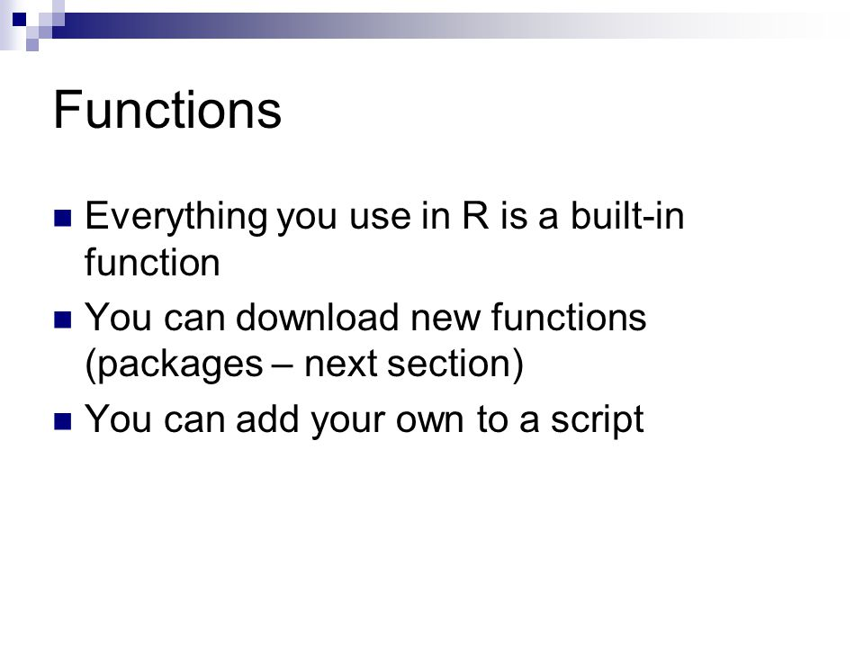 Functions Everything you use in R is a built-in function You can download new functions (packages – next section) You can add your own to a script