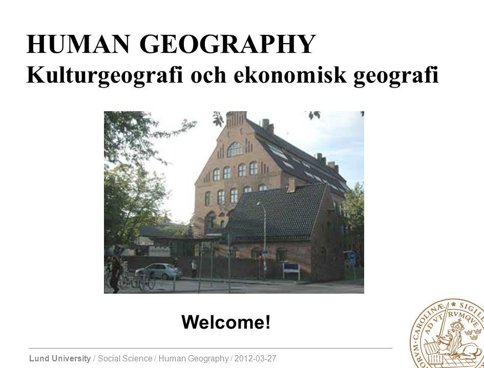 Lund University / Social Science / Human Geography / 2012-03-27 HUMAN GEOGRAPHY Kulturgeografi och ekonomisk geografi Welcome!