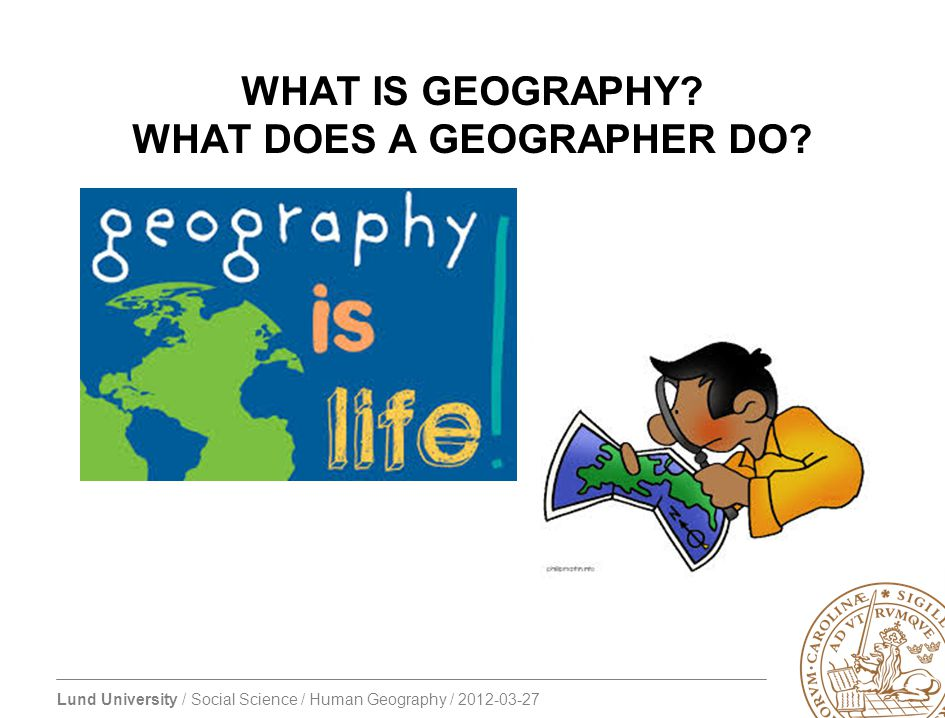 Lund University / Social Science / Human Geography / 2012-03-27 WHAT IS GEOGRAPHY? WHAT DOES A GEOGRAPHER DO?