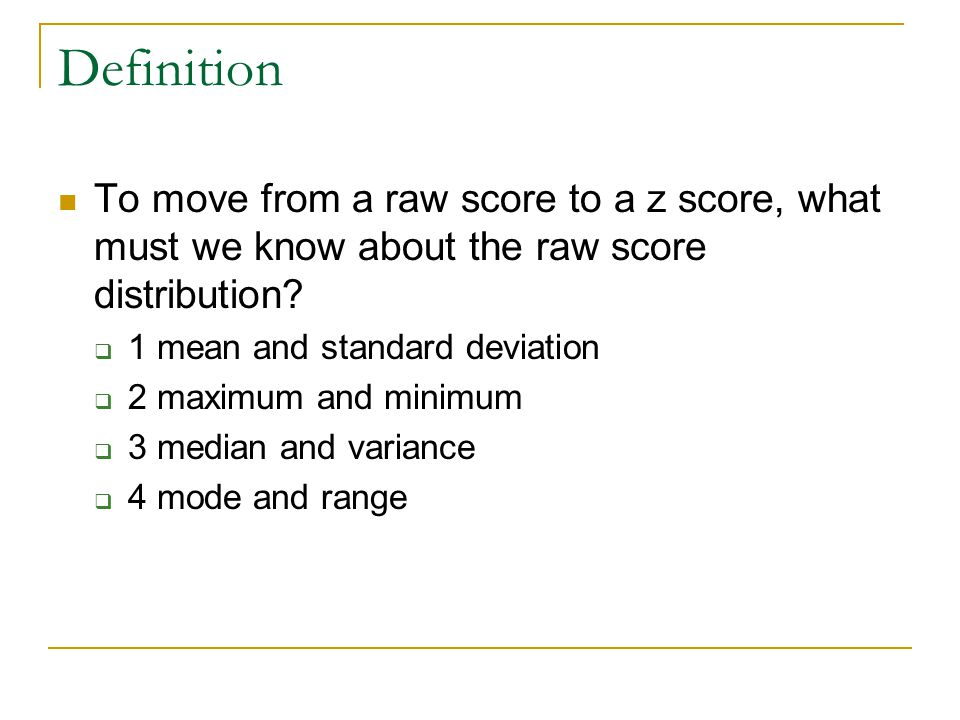Definition To move from a raw score to a z score, what must we know about the raw score distribution.