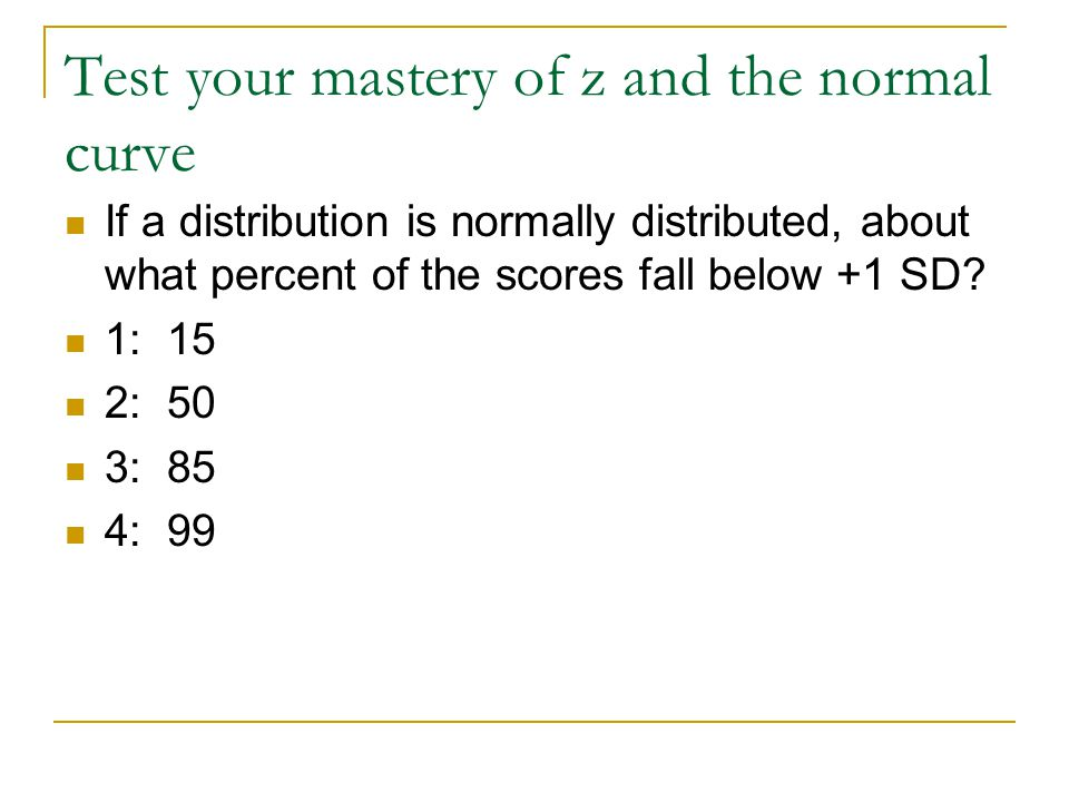 Test your mastery of z and the normal curve If a distribution is normally distributed, about what percent of the scores fall below +1 SD.